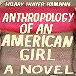 Anthropology of an American Girl: A Novel | Hilary Thayer Hamann