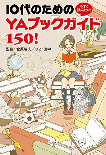 今すぐ読みたい! 10代のための YAブックガイド150!