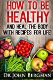 How to Be Healthy and Heal the Body With Recipes For LIFE (English Edition)