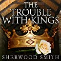 The Trouble with Kings (       UNABRIDGED) by Sherwood Smith Narrated by Billie Fulford-Brown