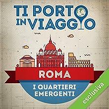 Ti porto in viaggio: Roma. I quartieri emergenti Audiobook by Francesca Di Pietro di TBnet Narrated by Laura Righi