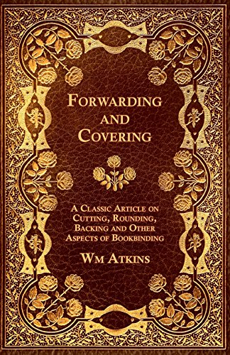 Forwarding and Covering - A Classic Article on Cutting, Rounding, Backing and Other Aspects of Bookbinding PDF