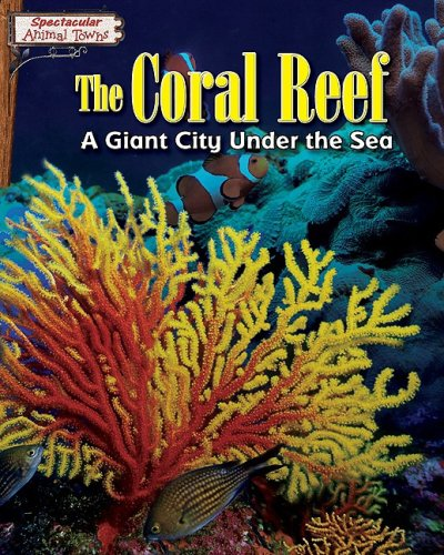 The Coral Reef: A Giant City Under the Sea (Spectacular Animal Towns)