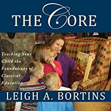 The Core: Teaching Your Child the Foundations of Classical Education (       UNABRIDGED) by Leigh A. Bortins Narrated by Laura Bos