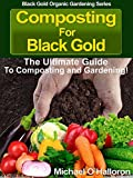 Composting For Black Gold: The Ultimate Guide to Composting and Gardening (Black Gold Organic Gardening Series Book 1)