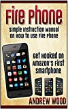 Fire Phone: Simple Instruction Manual on How to Use Fire Phone. Get Hooked on Amazons First Smartphone (Fire phone books, Amazon fire phone, fire phone guide)