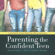 Parenting the Confident Teen: Stop Disrespect and Raise a Confident Teenager Audiobook by Kirk Martin, Sharon Ballantine, Rob Lane, Cara Lane Narrated by Kirk Martin, Casey Martin, Shelly Ballantine, Rob Lane, Cara Lane, Dr. Larry Iverson, Dawn Jones, Liv Montgomery, Pat Pearson