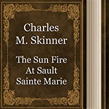 Charles M. Skinner: The Sun Fire at Sault Sainte Marie (       UNABRIDGED) by Charles Skinner Narrated by Anastasia Bertollo