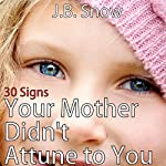 30 Signs Your Mother Didn't Attune to You: The Emotionally Absent Mother: Transcend Mediocrity, Book 138   J.B. Snow