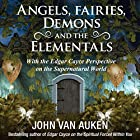 Angels, Fairies, Demons, and the Elementals: With the Edgar Cayce Perspective on the Supernatural World Hörbuch von John Van Auken Gesprochen von: Scott R. Pollak