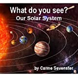 What do you see? Our Solar System (A beautifully illustrated childrens picture book)