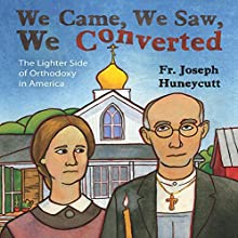 We Came, We Saw, We Converted: The Lighter Side of Orthodoxy in America (       UNABRIDGED) by Father Joseph Huneycutt Narrated by Father Joseph Huneycutt