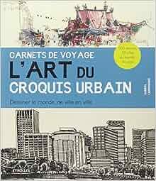 art du croquis urbain : Dessiner le monde, de ville en ville