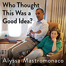 Who Thought This Was a Good Idea?: And Other Questions You Should Have Answers to When You Work in the White House Audiobook by Alyssa Mastromonaco Narrated by Alyssa Mastromonaco, Lauren Oyler
