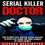 Serial Killer Doctor: Top 10 Most Evil Doctor Serial Killers to Ever Live - Learn the True Stories of Their Crimes | Richard Berrington
