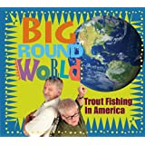 Big Round World ~ Trout Fishing In America