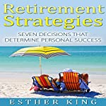 Retirement Strategies: Seven Decisions That Determine Personal Success | Esther King