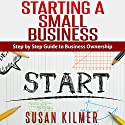 How to Start a Business: Easy Step by Step Guide to Starting a Small Business Audiobook by Susan Kilmer Narrated by Korbid Thompson
