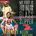 My Foot Is Too Big for the Glass Slipper: A Guide to the Less Than Perfect Life (       UNABRIDGED) by Gabrielle Reece, Karen Karbo Narrated by Gabrielle Reece, Karen Karbo