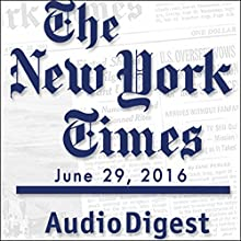 The New York Times Audio Digest, June 29, 2016 Newspaper / Magazine by  The New York Times Narrated by  The New York Times