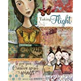 Taking Flight: Inspiration And Techniques To Give Your Creative Spirit Wings ~ Kelly Rae Roberts