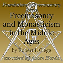 Freemasonry and Monasticism in the Middle Ages: Foundations of Freemasonry Series (       UNABRIDGED) by Robert I. Clegg Narrated by Adam Hanin