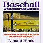 Baseball When the Grass Was Real: Baseball from the Twenties to the Forties Told by the Men Who Played It | Donald Honig