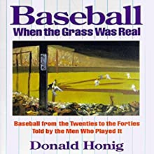 Baseball When the Grass Was Real: Baseball from the Twenties to the Forties Told by the Men Who Played It Audiobook by Donald Honig Narrated by Stephen McLaughlin