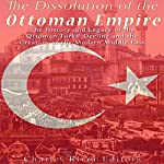 The Dissolution of the Ottoman Empire: The History and Legacy of the Ottoman Turks' Decline and the Creation of the Modern Middle East |  Charles River Editors