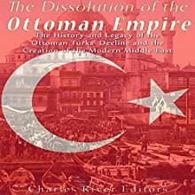 The Dissolution of the Ottoman Empire: The History and Legacy of the Ottoman Turks' Decline and the Creation of the Modern Middle East   Livre audio Auteur(s) :  Charles River Editors Narrateur(s) : Mark Norman