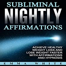 Subliminal Nightly Affirmations: Achieve Healthy Weight Loss and Lose Weight Faster with Affirmations and Hypnosis Speech by Emma White Narrated by  InnerPeace Productions