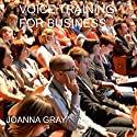 Voice Training for Business: A Complete Guide to the Voice and Business, Volume 7 Audiobook by Joanna Gray Narrated by Joanna Gray