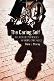 img - for The Caring Self: The Work Experiences of Home Care Aides (The Culture and Politics of Health Care Work) by Stacey, Clare L. (July 7, 2011) Paperback book / textbook / text book