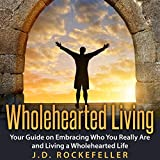 Wholehearted Living: Your Guide on Embracing Who You Really Are and Living a Wholehearted Life
