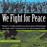 We Fight for Peace: Twenty-Three American Soldiers, Prisoners of War, and Turncoats in the Korean War | Brian D. McKnight