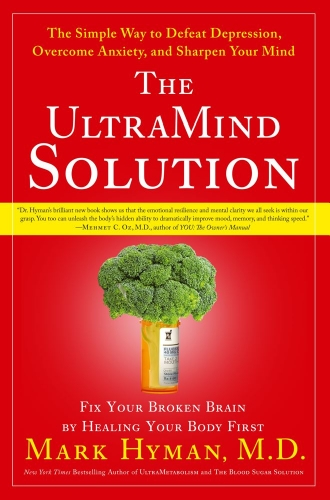 Mark Hyman - The UltraMind Solution: Fix Your Broken Brain by Healing Your Body First - The Simple Way to Defeat Depression, Overcome Anxiety, and Sharpen Your Mind