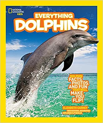 National Geographic Kids Everything Dolphins: Dolphin Facts, Photos, and Fun that Will Make You Flip written by Elizabeth Carney