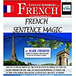 French Sentence Magic: Quickly Create & Speak Your Own Original French Sentences: English and French Edition | Mark Frobose