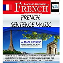French Sentence Magic: Quickly Create & Speak Your Own Original French Sentences: English and French Edition (       UNABRIDGED) by Mark Frobose Narrated by Mark Frobose