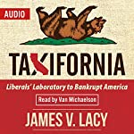 Taxifornia: Liberals' Laboratory to Bankrupt America | James V. Lacy