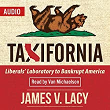 Taxifornia: Liberals' Laboratory to Bankrupt America (       UNABRIDGED) by James V. Lacy Narrated by Van Michaelson