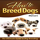 How to Breed Dogs: The Ultimate Guide to Dog Breeding Hörbuch von Marcus C Gesprochen von: J.T. Bowne