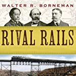 Rival Rails: The Race to Build America's Greatest Transcontinental Railroad | Walter R. Borneman