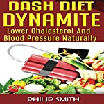 Dash Diet Dynamite: Lower Cholesterol and Blood Pressure Naturally | Philip Smith