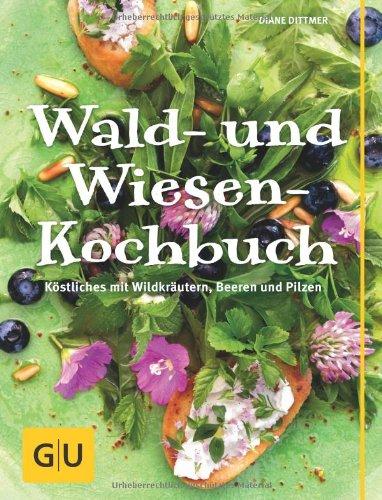 Wald- und Wiesen-Kochbuch: Köstliches mit Wildkräutern, Beeren und Pilzen (GU Themenkochbuch)
