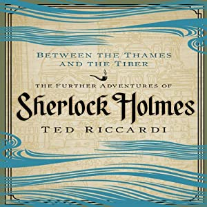 Between the Thames and the Tiber: The Further Adventures of Sherlock Holmes | [Ted Riccardi]