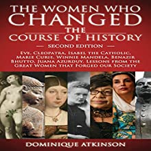 The Women Who Changed the Course of History, 2nd Edition: Eve, Cleopatra, Isabel the Catholic, Marie Curie, Winnie Mandela, Benazir Bhutto, Juana Azurduy Audiobook by Dominique Atkinson Narrated by Elizabeth Tebb