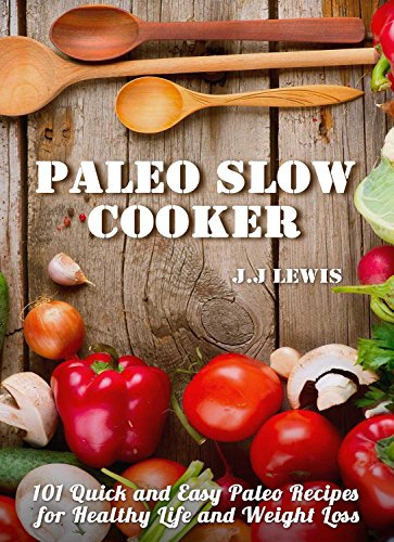 Paleo Slow Cooker: 101 Quick and Easy Paleo Recipes for Healthy Life and Weight Loss by J.J. Lewis