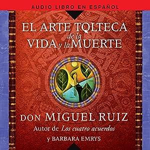 El Arte Tolteca de la Vida y la Muerte [The Toltec Art of Life and Death] Audiobook by Miguel Ruiz Narrated by Horacio Mancilla