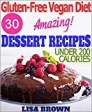 "Gluten-Free Vegan Diet: Amazing Dessert Recipes For Healthy Eating And Weight Loss ""The Delicious Way!"" (Under 200 Calories Per Serving)"